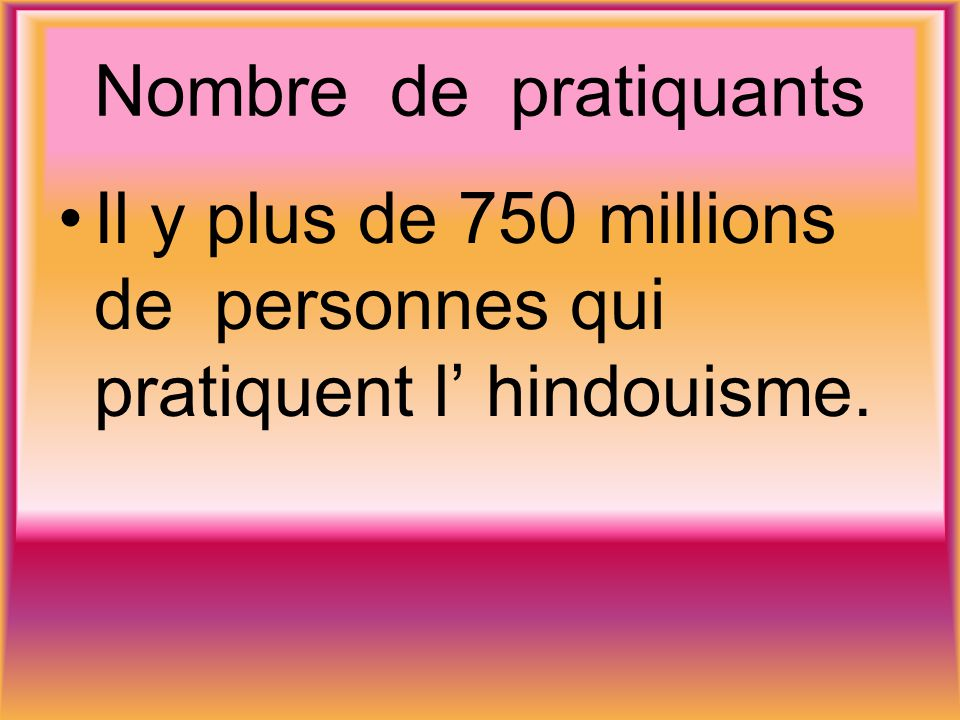 Il y plus de 750 millions de personnes qui pratiquent l' hindouisme.