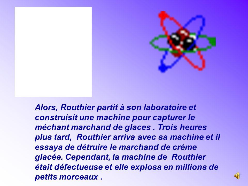 Alors, Routhier partit à son laboratoire et construisit une machine pour capturer le méchant marchand de glaces .
