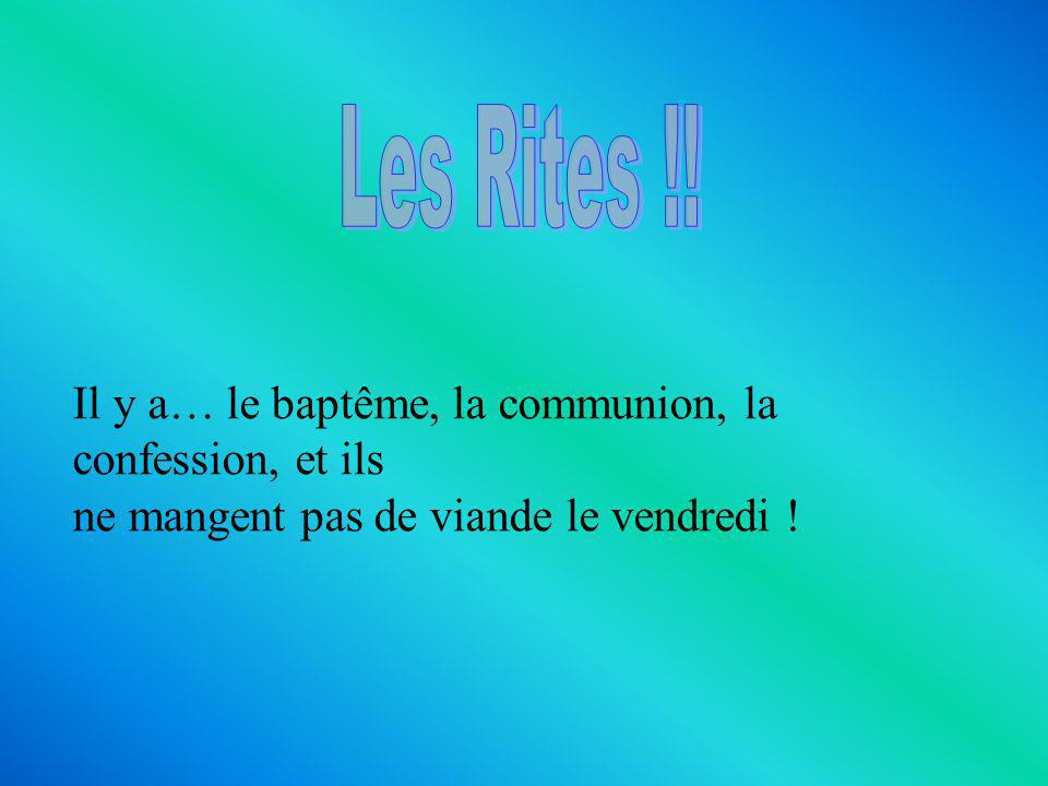 Les Rites !! Il y a… le baptême, la communion, la confession, et ils