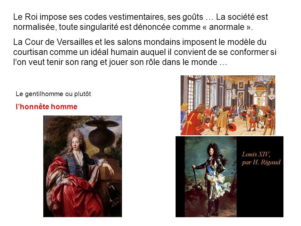 Le Roi impose ses codes vestimentaires, ses goûts … La société est normalisée, toute singularité est dénoncée comme « anormale ».