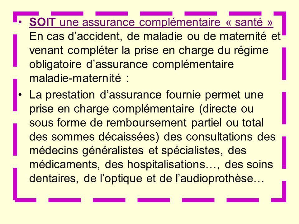 SOIT une assurance complémentaire « santé » En cas d'accident, de maladie ou de maternité et venant compléter la prise en charge du régime obligatoire d'assurance complémentaire maladie-maternité :