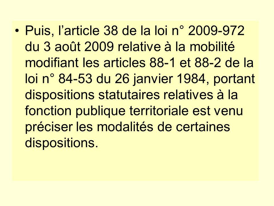 Puis, l'article 38 de la loi n° 2009-972 du 3 août 2009 relative à la mobilité modifiant les articles 88-1 et 88-2 de la loi n° 84-53 du 26 janvier 1984, portant dispositions statutaires relatives à la fonction publique territoriale est venu préciser les modalités de certaines dispositions.