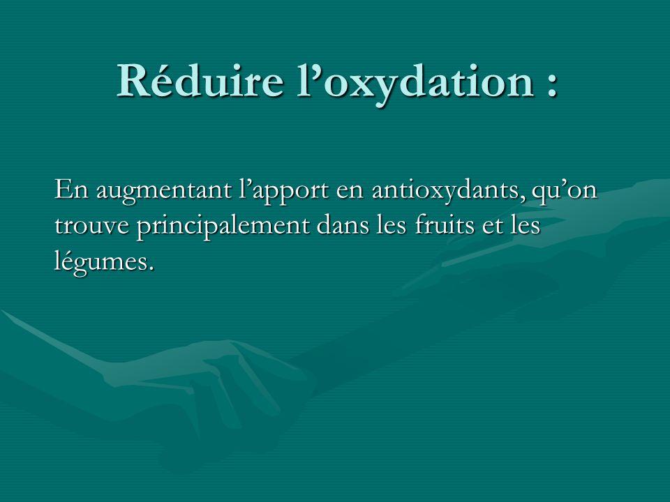 Réduire l'oxydation : En augmentant l'apport en antioxydants, qu'on trouve principalement dans les fruits et les légumes.