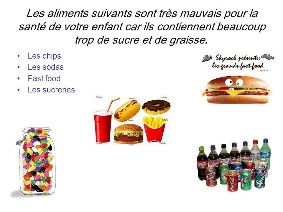 Les aliments suivants sont très mauvais pour la santé de votre enfant car ils contiennent beaucoup trop de sucre et de graisse.