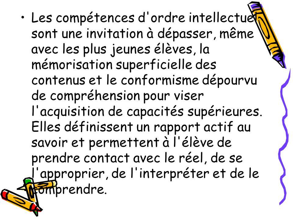 Les compétences d ordre intellectuel sont une invitation à dépasser, même avec les plus jeunes élèves, la mémorisation superficielle des contenus et le conformisme dépourvu de compréhension pour viser l acquisition de capacités supérieures.