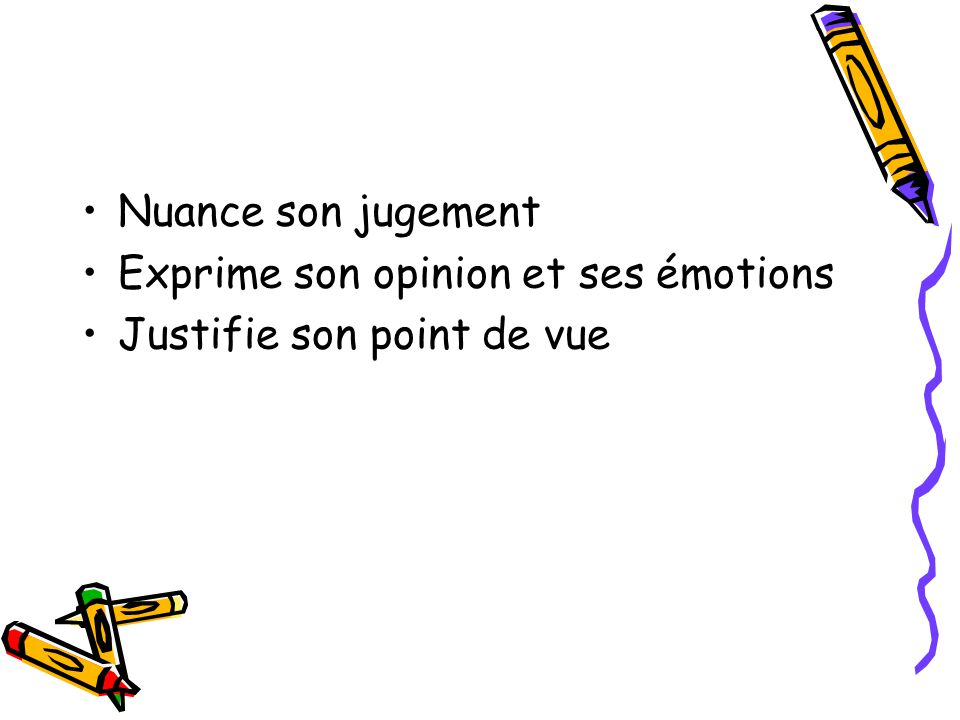 Nuance son jugement Exprime son opinion et ses émotions Justifie son point de vue