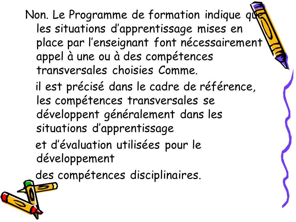 Non. Le Programme de formation indique que les situations d'apprentissage mises en place par l'enseignant font nécessairement appel à une ou à des compétences transversales choisies Comme.