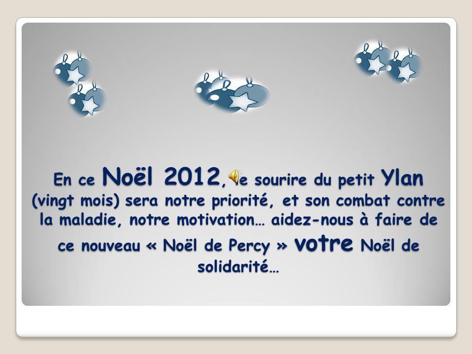 En ce Noël 2012, le sourire du petit Ylan (vingt mois) sera notre priorité, et son combat contre la maladie, notre motivation… aidez-nous à faire de ce nouveau « Noël de Percy » votre Noël de solidarité…