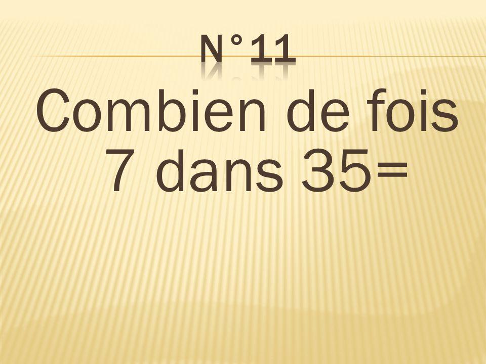 n°11 Combien de fois 7 dans 35= 5 fois