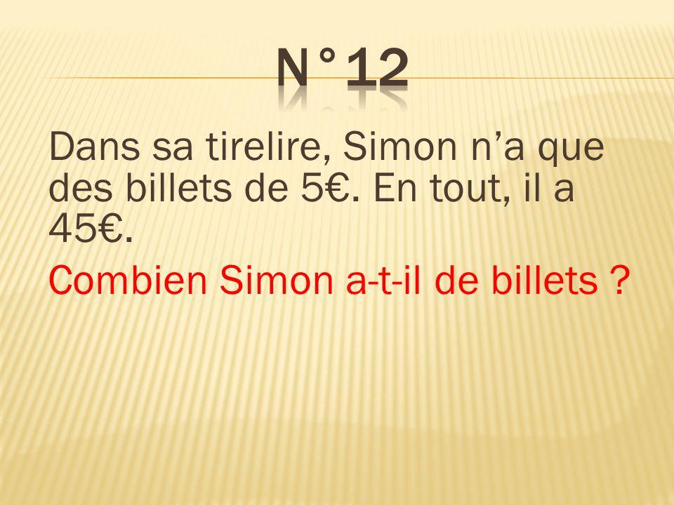 n°12 Dans sa tirelire, Simon n'a que des billets de 5€. En tout, il a 45€. Combien Simon a-t-il de billets