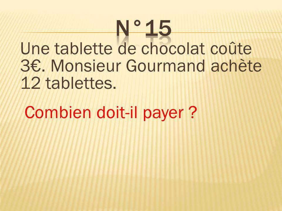 n°15 Une tablette de chocolat coûte 3€. Monsieur Gourmand achète 12 tablettes. Combien doit-il payer