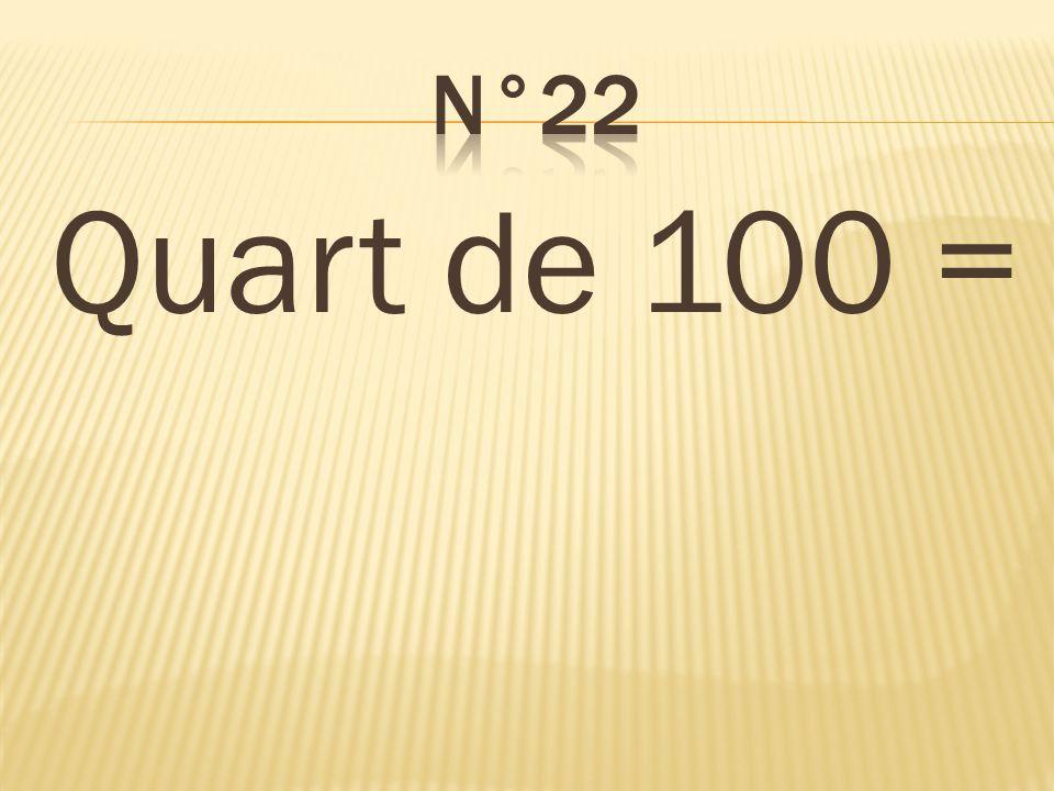 n°22 Quart de 100 = 25