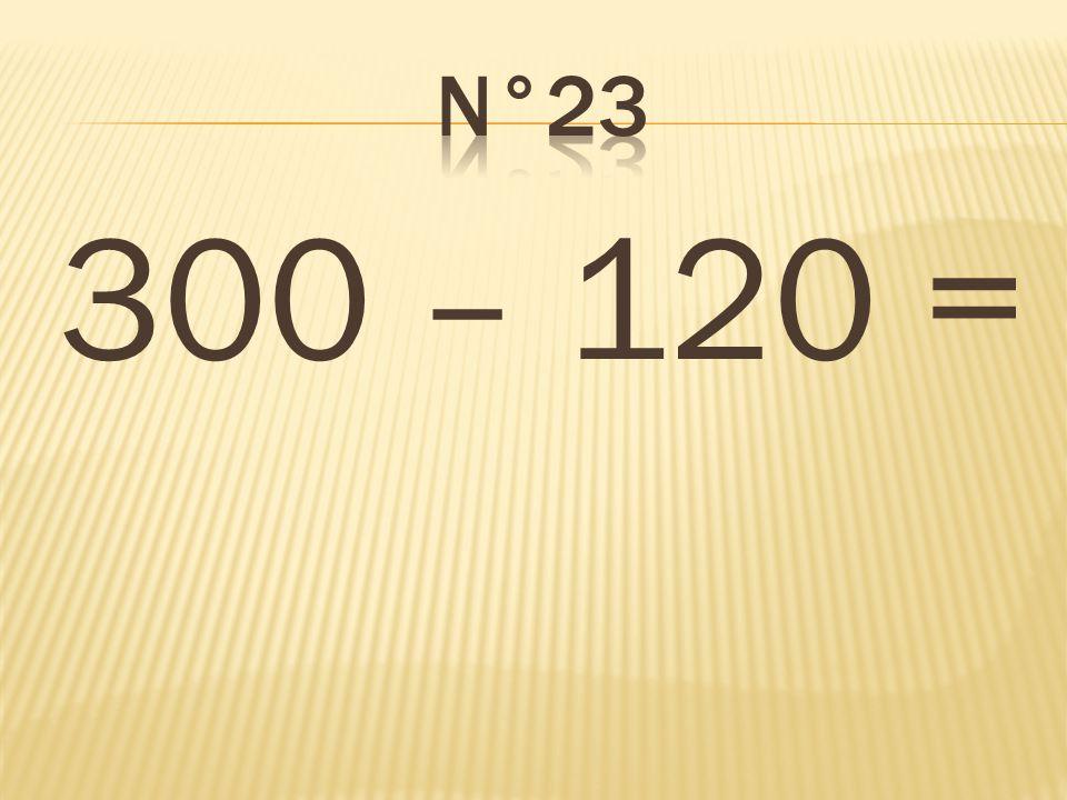 n°23 300 – 120 = 180