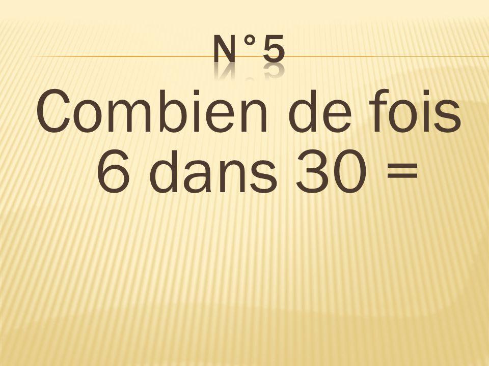 n°5 Combien de fois 6 dans 30 = 5 fois