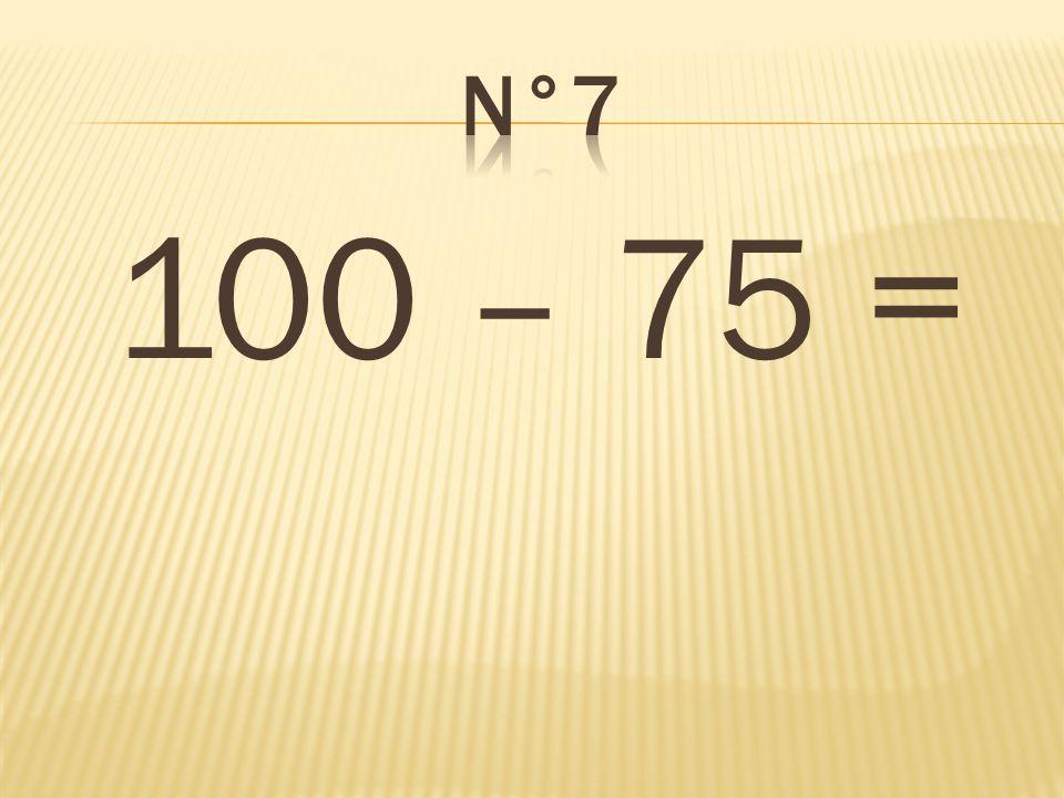 n°7 100 – 75 = 25