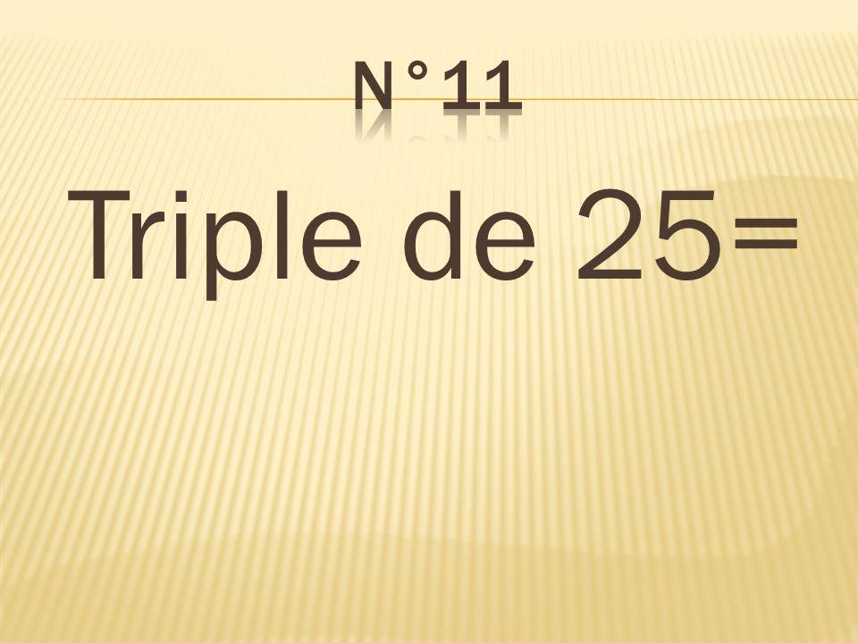 n°11 Triple de 25= 75