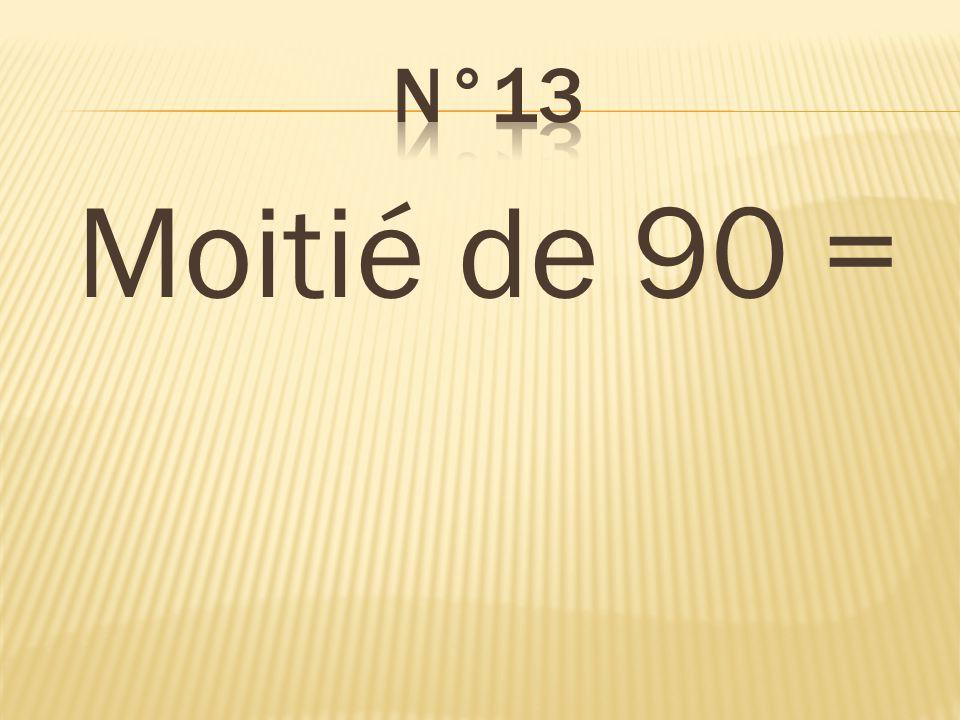 n°13 Moitié de 90 = 45