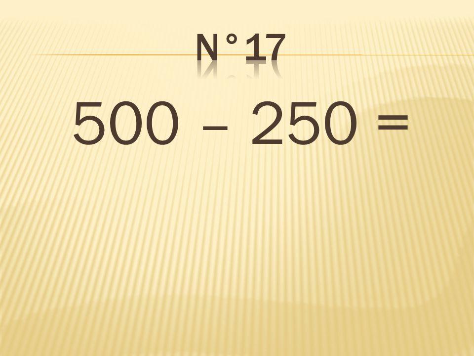 n°17 500 – 250 = 250