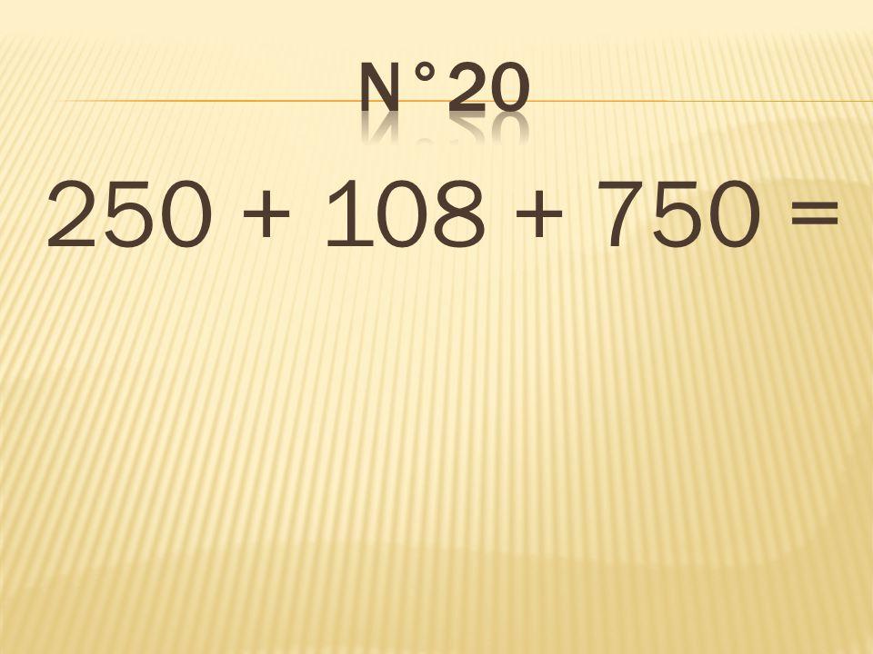 n°20 250 + 108 + 750 = 1 108