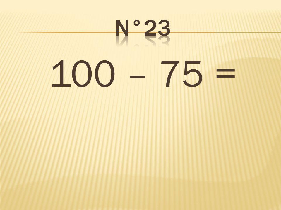 n°23 100 – 75 = 25