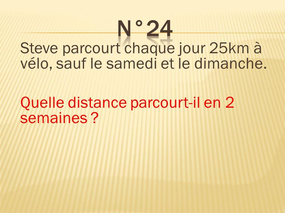 n°24 Steve parcourt chaque jour 25km à vélo, sauf le samedi et le dimanche. Quelle distance parcourt-il en 2 semaines