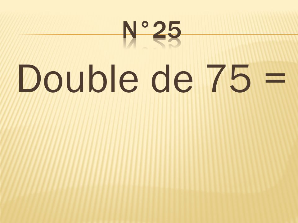 n°25 Double de 75 = 150
