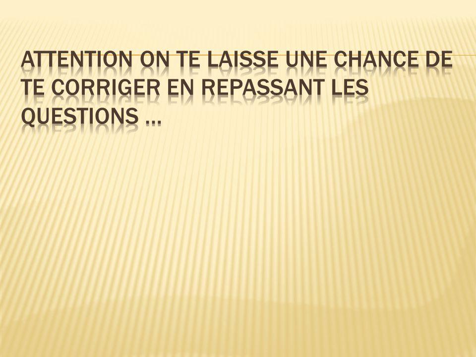 Attention on te laisse Une chance de te corriger en repassant les questions …