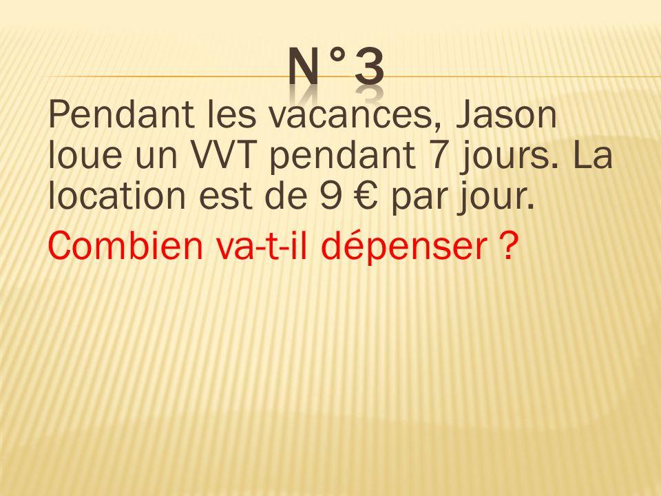 n°3 Pendant les vacances, Jason loue un VVT pendant 7 jours. La location est de 9 € par jour. Combien va-t-il dépenser