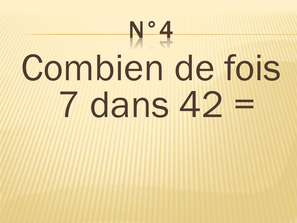 n°4 Combien de fois 7 dans 42 = 6 fois
