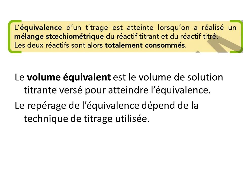 Le volume équivalent est le volume de solution titrante versé pour atteindre l'équivalence.