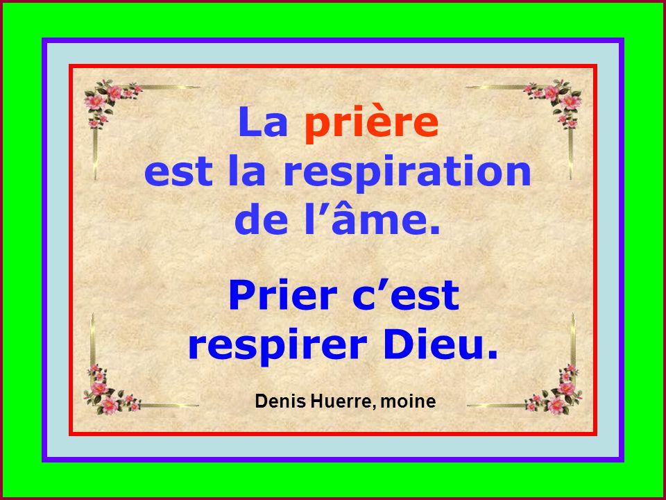 La prière est la respiration de l'âme. Prier c'est respirer Dieu.