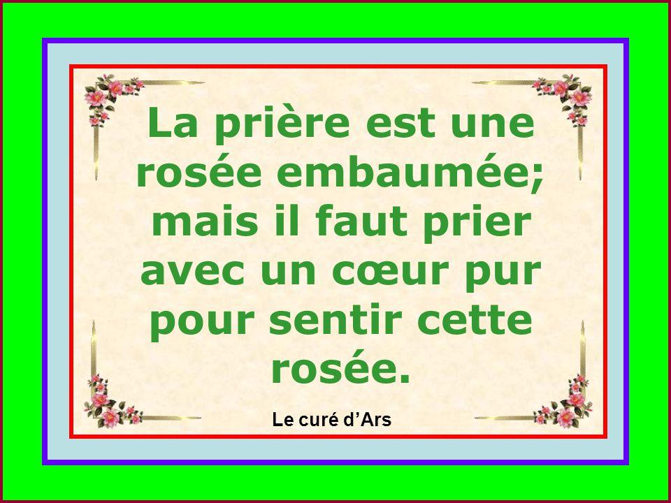 La prière est une rosée embaumée; mais il faut prier avec un cœur pur pour sentir cette rosée.