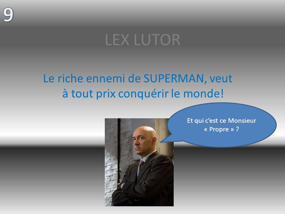 9 LEX LUTOR. Le riche ennemi de SUPERMAN, veut à tout prix conquérir le monde.