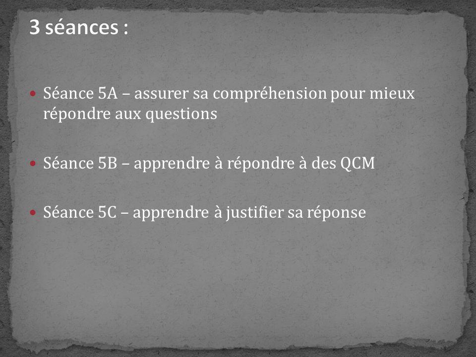 3 séances : Séance 5A – assurer sa compréhension pour mieux répondre aux questions. Séance 5B – apprendre à répondre à des QCM.