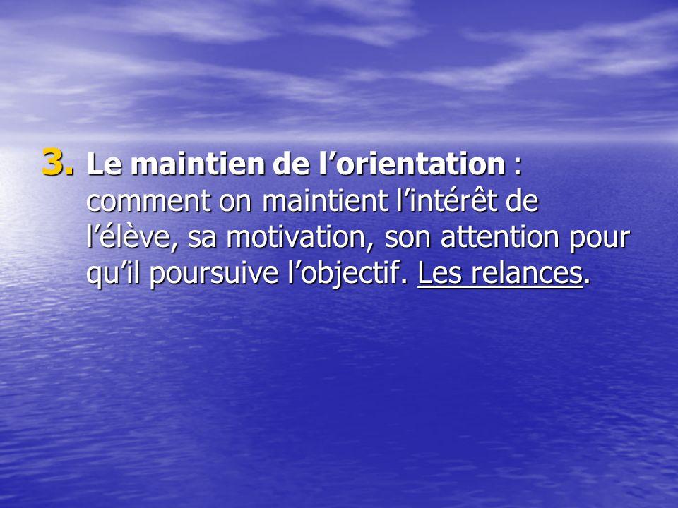 Le maintien de l'orientation : comment on maintient l'intérêt de l'élève, sa motivation, son attention pour qu'il poursuive l'objectif.