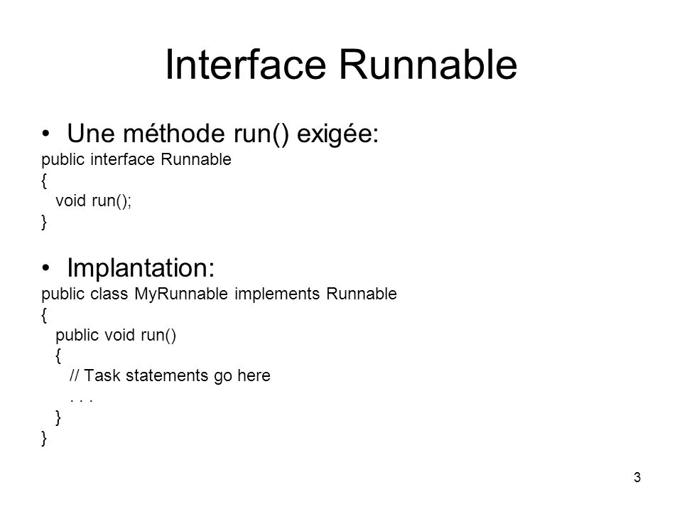 Interface Runnable Une méthode run() exigée: Implantation:
