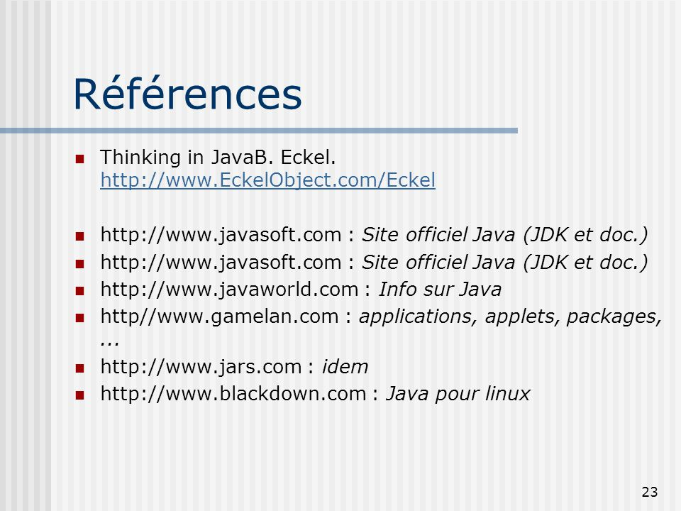 Références Thinking in JavaB. Eckel. http://www.EckelObject.com/Eckel