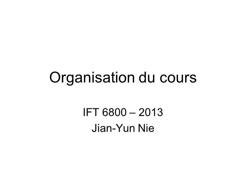 Organisation du cours IFT 6800 – 2013 Jian-Yun Nie