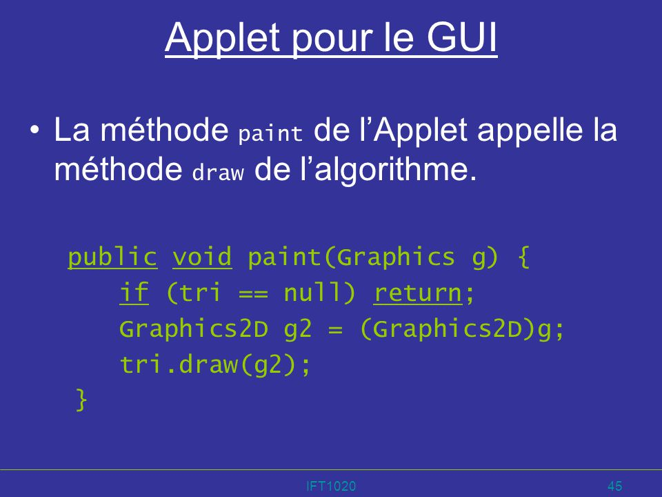 Applet pour le GUI La méthode paint de l'Applet appelle la méthode draw de l'algorithme. public void paint(Graphics g) {