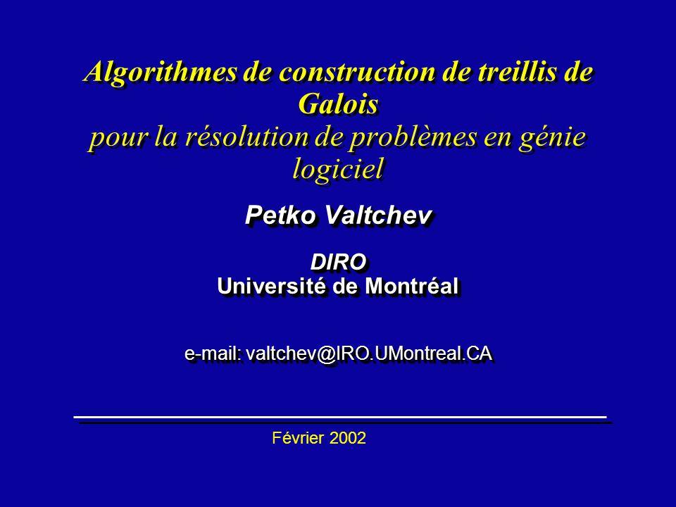 Algorithmes de construction de treillis de Galois pour la résolution de problèmes en génie logiciel Petko Valtchev DIRO Université de Montréal e-mail: valtchev@IRO.UMontreal.CA