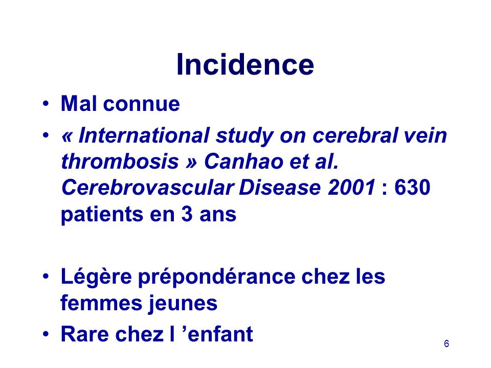 Incidence Mal connue. « International study on cerebral vein thrombosis » Canhao et al. Cerebrovascular Disease 2001 : 630 patients en 3 ans.