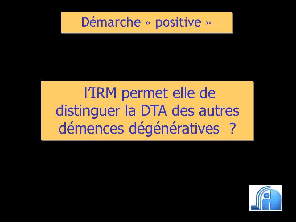 Démarche « positive » l'IRM permet elle de distinguer la DTA des autres démences dégénératives
