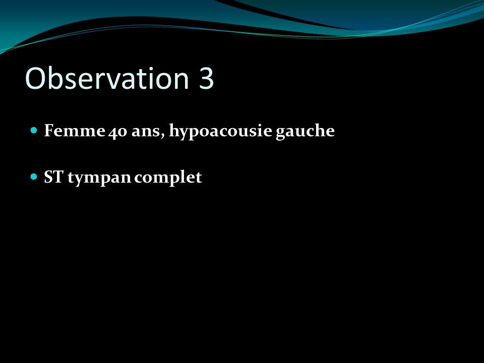 Observation 3 Femme 40 ans, hypoacousie gauche ST tympan complet