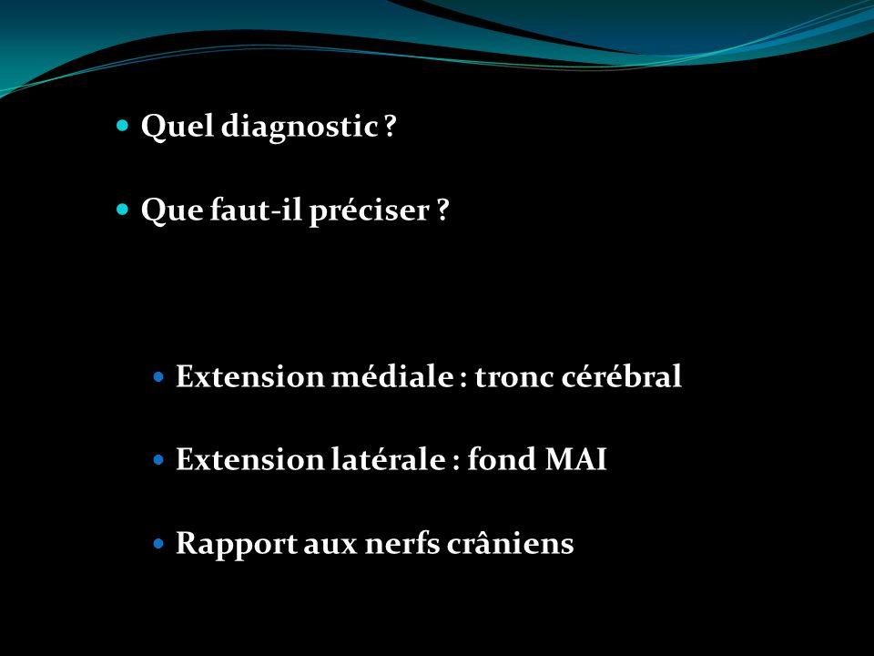 Quel diagnostic Que faut-il préciser Extension médiale : tronc cérébral. Extension latérale : fond MAI.