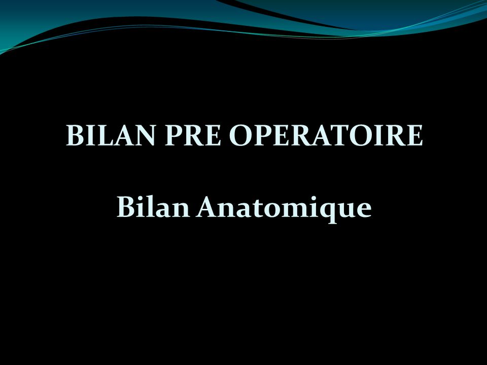 BILAN PRE OPERATOIRE Bilan Anatomique