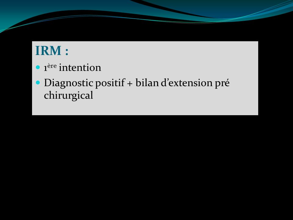 IRM : 1ère intention Diagnostic positif + bilan d'extension pré chirurgical
