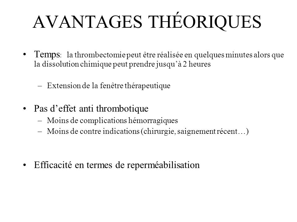 AVANTAGES THÉORIQUES Temps: la thrombectomie peut être réalisée en quelques minutes alors que la dissolution chimique peut prendre jusqu'à 2 heures.