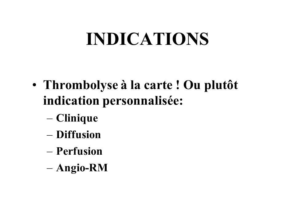 INDICATIONS Thrombolyse à la carte ! Ou plutôt indication personnalisée: Clinique. Diffusion. Perfusion.