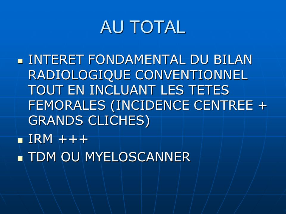 AU TOTAL INTERET FONDAMENTAL DU BILAN RADIOLOGIQUE CONVENTIONNEL TOUT EN INCLUANT LES TETES FEMORALES (INCIDENCE CENTREE + GRANDS CLICHES)