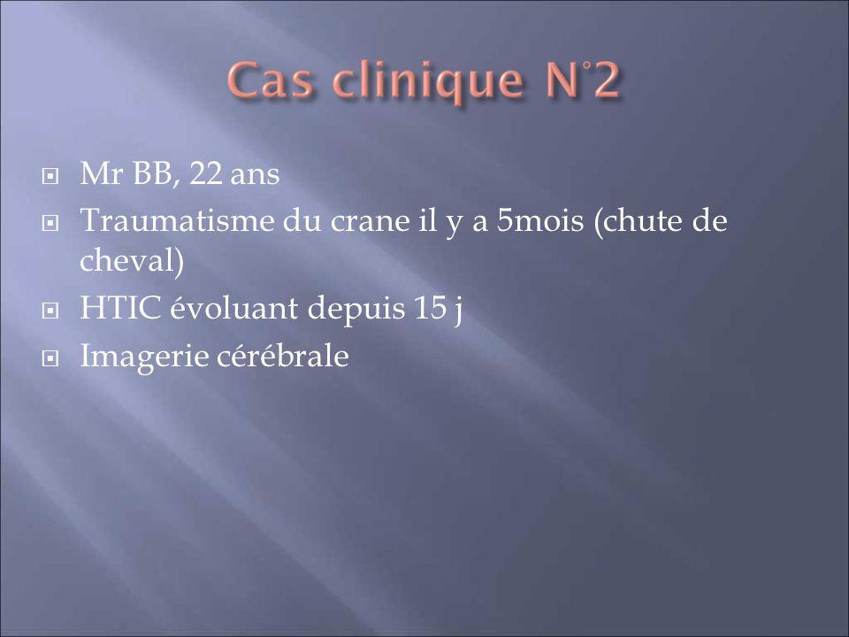 Mr BB, 22 ans Traumatisme du crane il y a 5mois (chute de cheval) HTIC évoluant depuis 15 j.